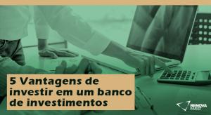 5 Vantagens de investir em um banco de investimentos