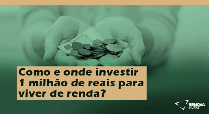 Como e onde investir 1 milhão de reais para viver de renda?