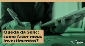 Queda da Selic como fazer meus investimentos blog