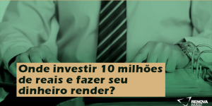 Onde investir 10 milhões de reais e fazer seu dinheiro render?