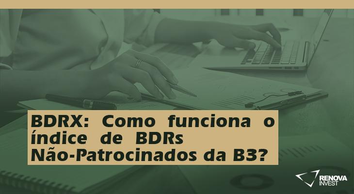 BDRX: Como funciona o índice de BDRs Não-Patrocinados da B3?