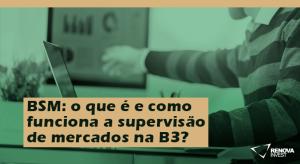 BSM o que é e como funciona a supervisão de mercados da b3