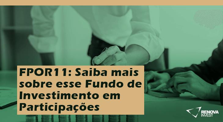 FPOR11: Saiba mais sobre esse Fundo de Investimento em Participações