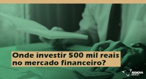 Onde investir 500 mil reais no mercado