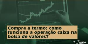Compra a termo: como funciona a operação caixa na bolsa de valores?