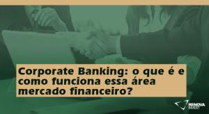 Corporate Banking o que é e como funciona essa área mercado financeiro