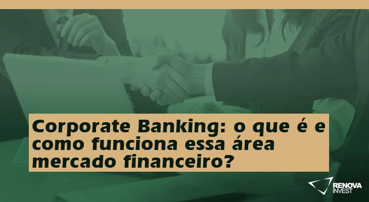 Corporate Banking: o que é e como funciona essa área mercado financeiro?