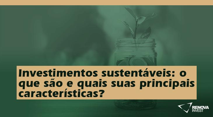 Investimentos sustentáveis: o que são e quais suas principais características?