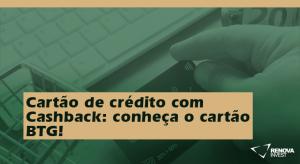 Cartão de crédito com Cashback: conheça o cartão BTG!