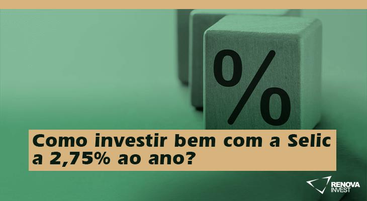 Como investir bem com a Selic a 2,75% ao ano?