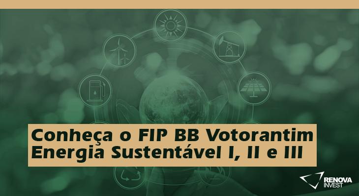 Conheça o FIP BB Votorantim Energia Sustentável I, II e III