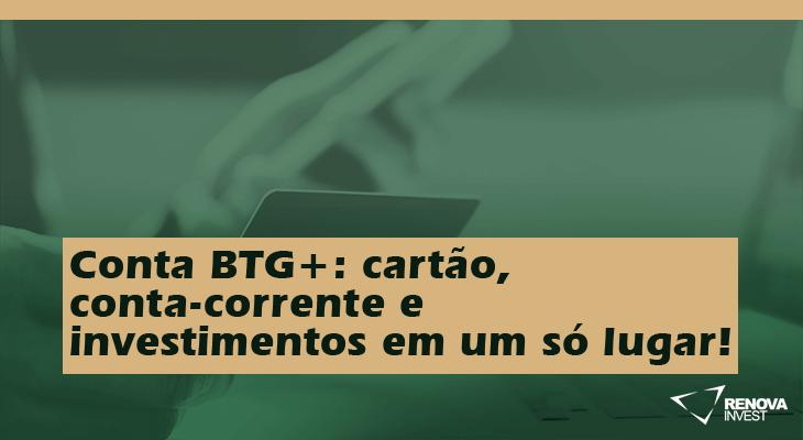 Conta BTG+: cartão, conta-corrente e investimentos em um só lugar!