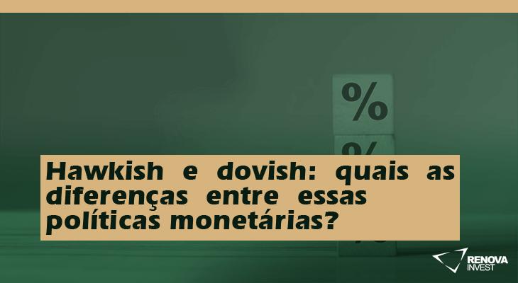 Hawkish e dovish: quais as diferenças entre essas políticas monetárias?