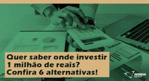 Quer saber onde investir 1 milhão de reais? Confira 6 alternativas!