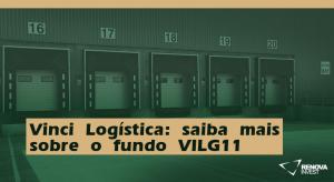 Vinci Logística: saiba mais sobre o fundo VILG11