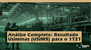 Análise Completa- Resultado Usiminas (USIM5) para o 1T21