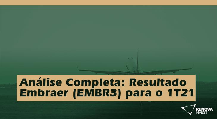 Análise Completa: Resultado Embraer (EMBR3) para o 1T21
