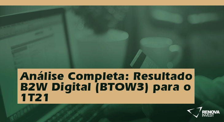 Análise Completa: Resultado B2W (BTOW3) 1T21