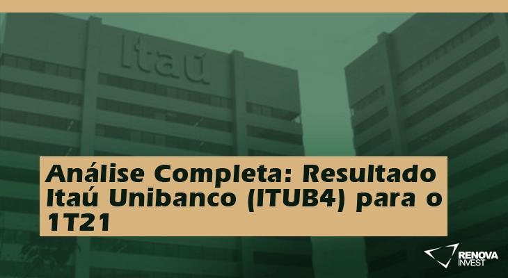 Análise Completa: Resultado Itaú Unibanco (ITUB4) 1T21