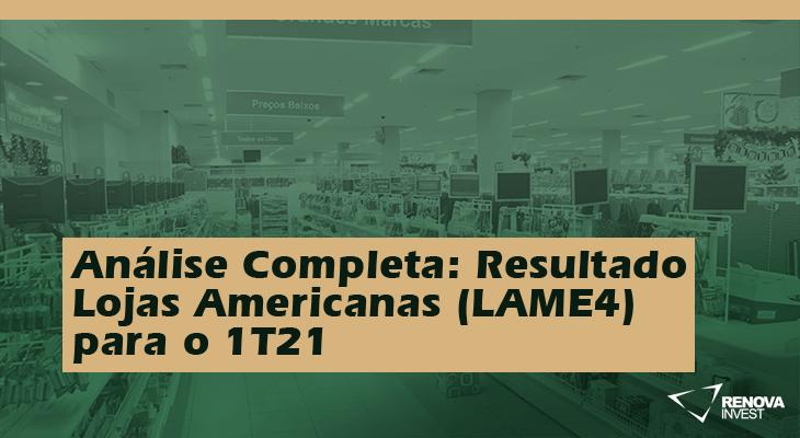 Análise Completa: Resultado Lojas Americanas (LAME4) 1T21