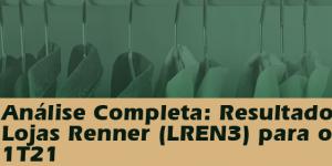 LREN3: Análise Completa e Resultados Lojas Renner 1T21