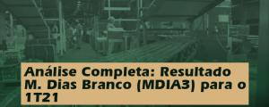 Análise Completa: Resultado M Dias Branco (MDIA3) 1T21