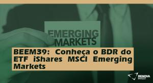 BEEM39-Conheça o BDR doETFiSharesMSCIEmergingMarkets