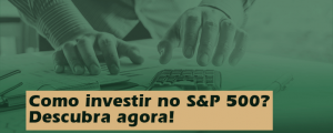 Como investir no S&P 500? Descubra agora!