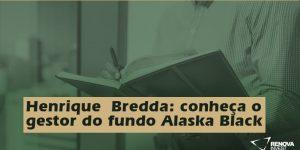 Henrique Bredda: conheça o gestor do fundo Alaska Black