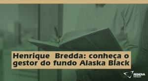 HenriqueBredda- conheça o gestor do fundo Alaska Black