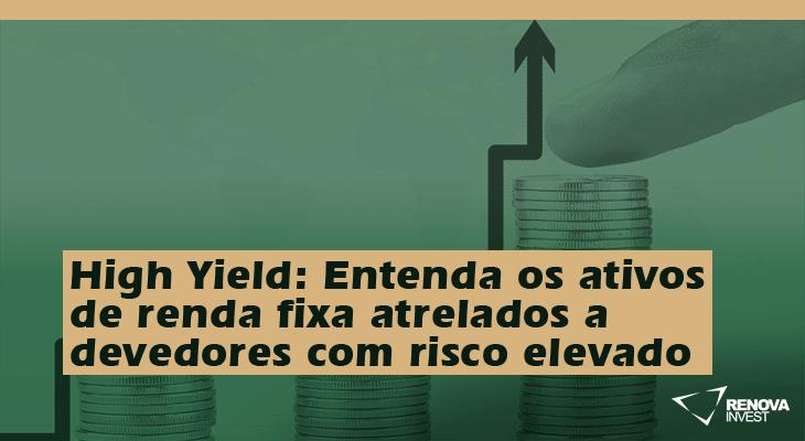 High Yield- Entenda os ativos de renda fixa atrelados a devedores com risco elevado (com maior remuneração)