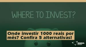 investir 1000 reais por mês- Confira 5 alternativas!