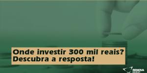 Onde investir 300 mil reais? Descubra a resposta!