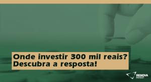 Onde investir 300 mil reais- Descubra a resposta!