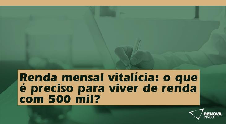 Renda mensal vitalícia- o que é preciso para viver de renda com 500 mil