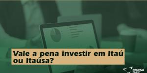 Vale a pena investir em Itaú ou Itaúsa?