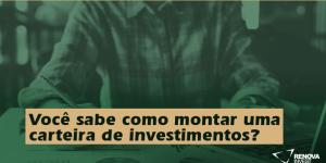 Você sabe como montar uma carteira de investimentos?