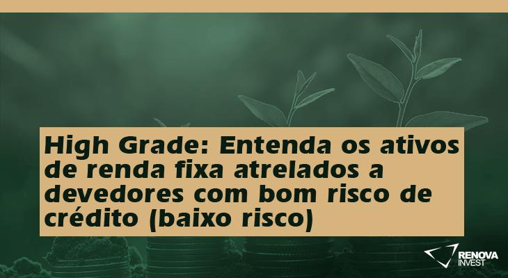 High Grade - Entenda os ativos de renda fixa atrelados a devedores com bom risco de credito (baixo risco)