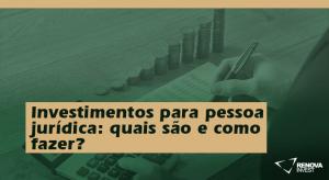 Investimentos para pessoa jurídica- quais são e como fazer