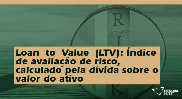 LoantoValue(LTV)- Índice de avaliação de risco, calculado pela dívida sobre o valor do ativo