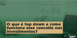O que é top down e como funciona esse conceito nos investimentos?