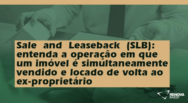 SaleandLeaseback(SLB)-entenda a operação em que um imóvel é simultaneamente vendido e locado de volta ao ex-proprietário